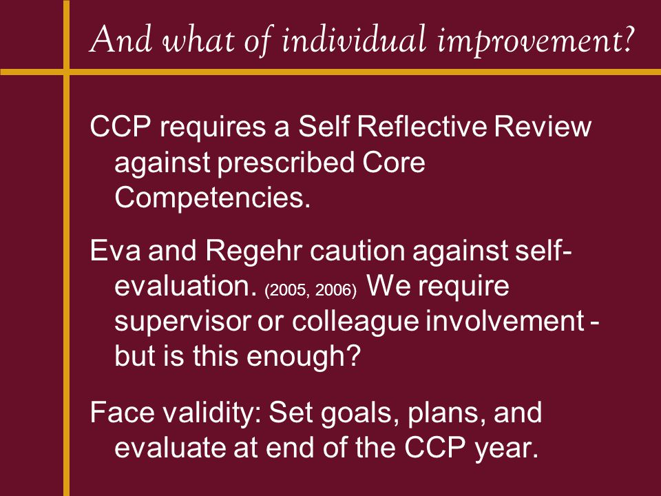 And what of individual improvement? CCP requires a Self Reflective Review against prescribed Core Competencies. Eva and Regehr caution against self- e