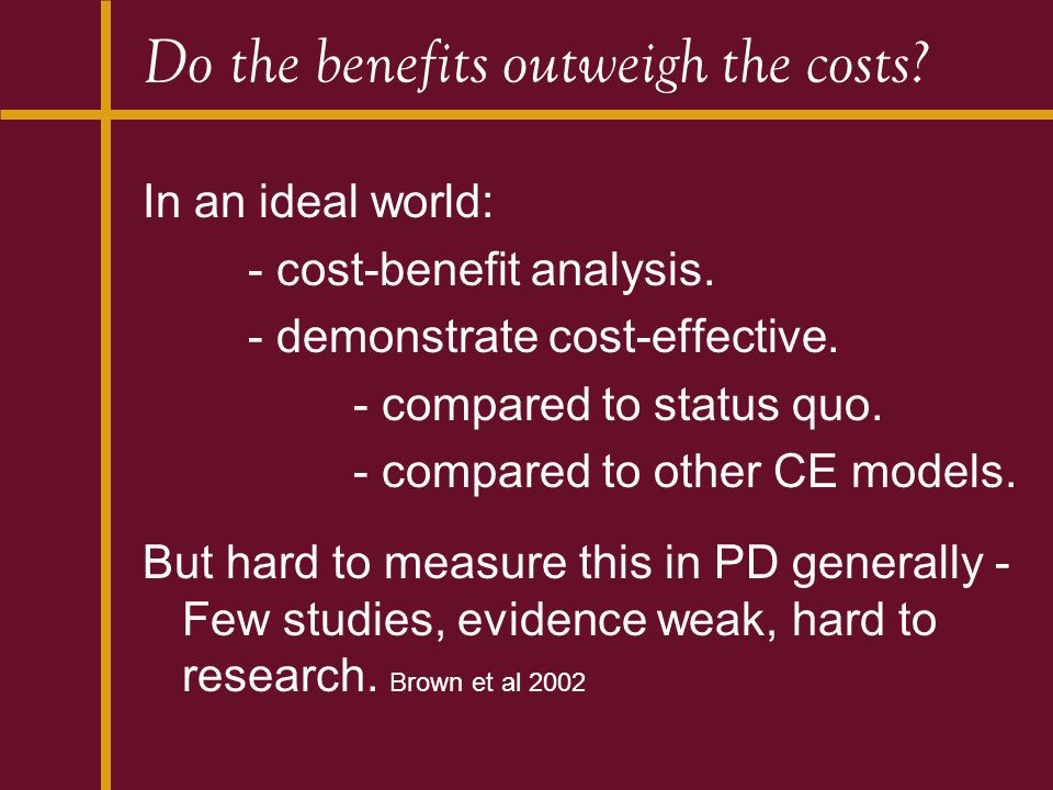 Do the benefits outweigh the costs? In an ideal world: - cost-benefit analysis. - demonstrate cost-effective. - compared to status quo. - compared to