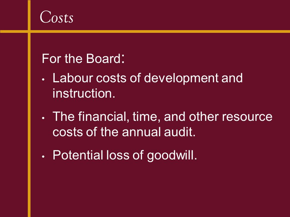 Costs For the Board : Labour costs of development and instruction. The financial, time, and other resource costs of the annual audit. Potential loss o