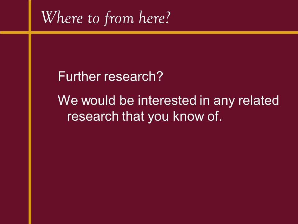 Where to from here? Further research? We would be interested in any related research that you know of.
