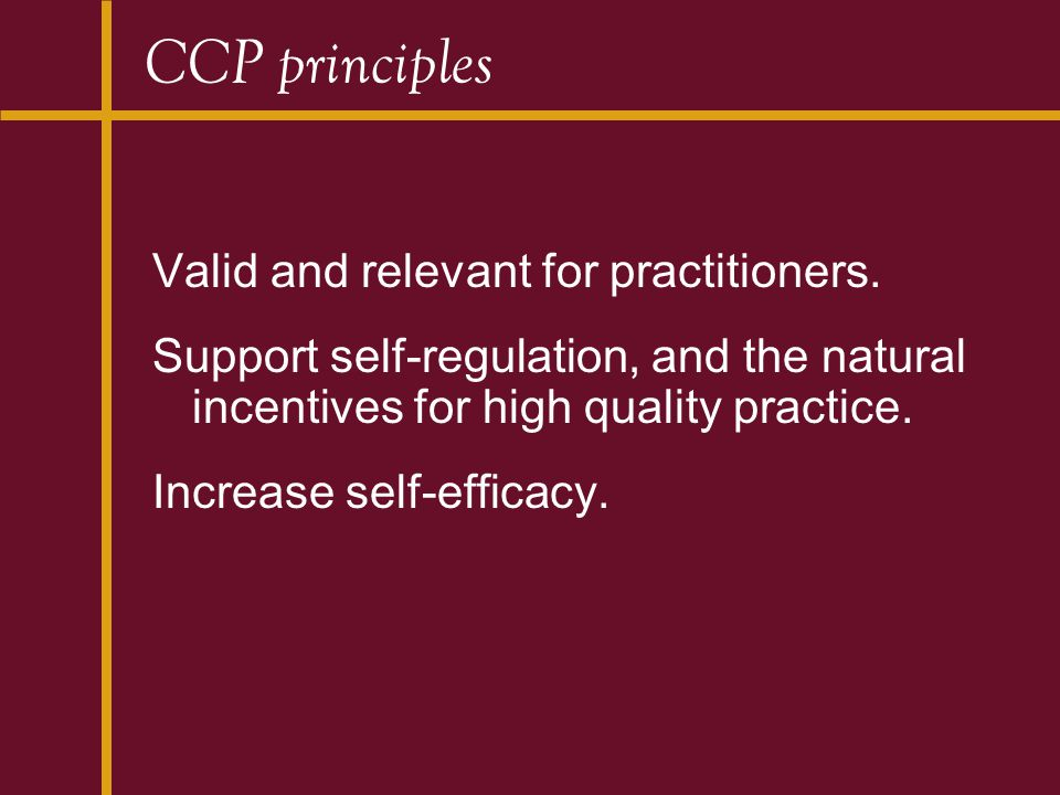 CCP principles Valid and relevant for practitioners. Support self-regulation, and the natural incentives for high quality practice. Increase self-effi