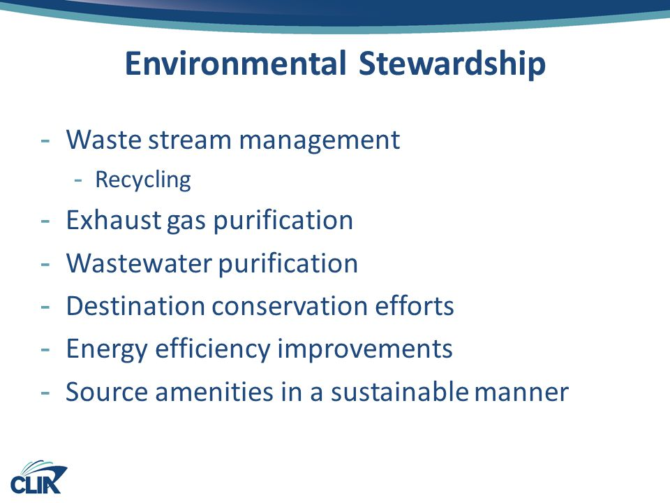 Environmental Stewardship -Waste stream management -Recycling -Exhaust gas purification -Wastewater purification -Destination conservation efforts -Energy efficiency improvements -Source amenities in a sustainable manner