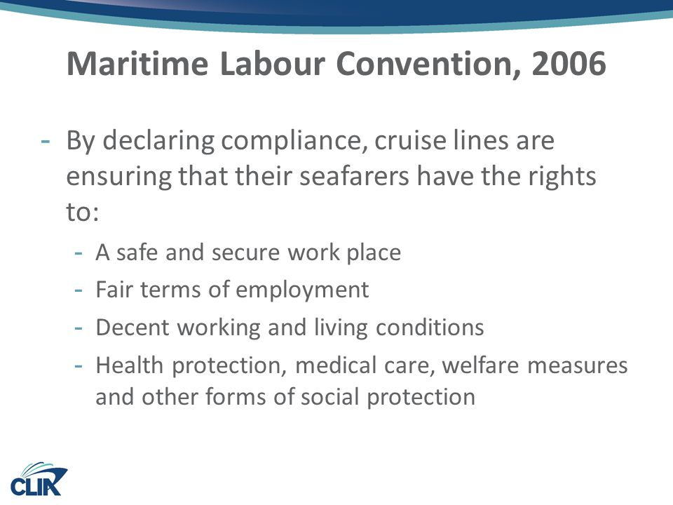 Maritime Labour Convention, 2006 -By declaring compliance, cruise lines are ensuring that their seafarers have the rights to: -A safe and secure work place -Fair terms of employment -Decent working and living conditions -Health protection, medical care, welfare measures and other forms of social protection
