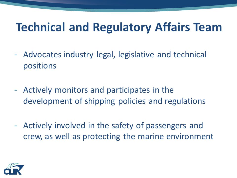 Technical and Regulatory Affairs Team -Advocates industry legal, legislative and technical positions -Actively monitors and participates in the development of shipping policies and regulations -Actively involved in the safety of passengers and crew, as well as protecting the marine environment