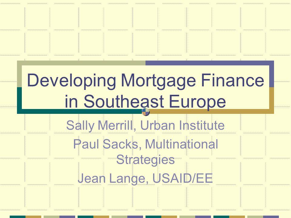 Developing Mortgage Finance in Southeast Europe Sally Merrill, Urban Institute Paul Sacks, Multinational Strategies Jean Lange, USAID/EE