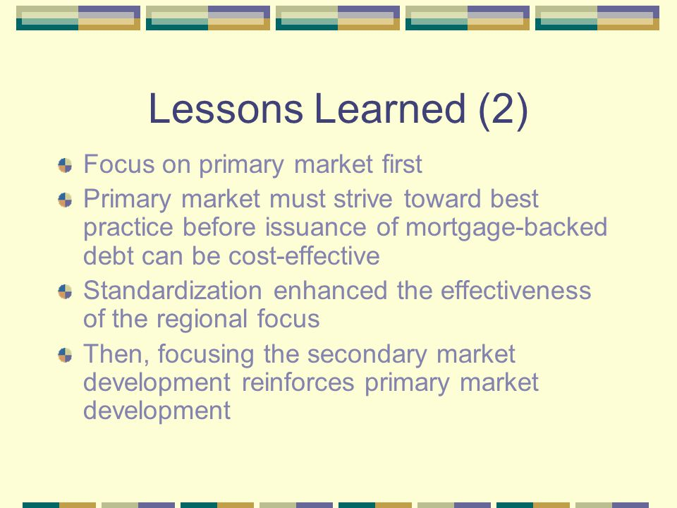 Lessons Learned (2) Focus on primary market first Primary market must strive toward best practice before issuance of mortgage-backed debt can be cost-
