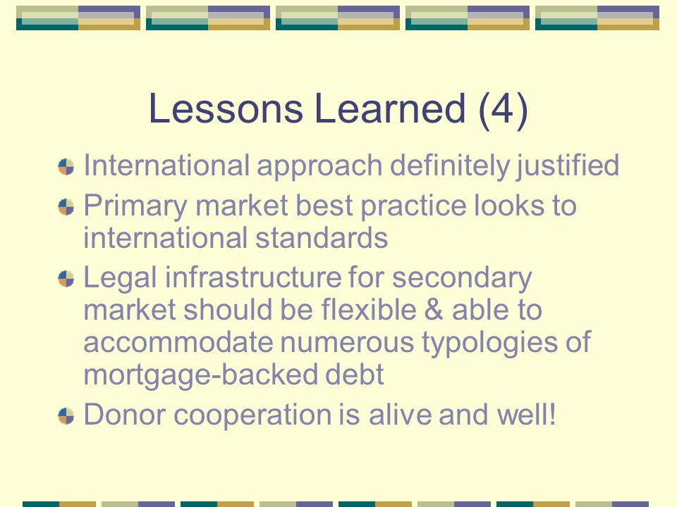 Lessons Learned (4) International approach definitely justified Primary market best practice looks to international standards Legal infrastructure for