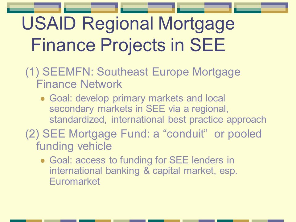 USAID Regional Mortgage Finance Projects in SEE (1) SEEMFN: Southeast Europe Mortgage Finance Network Goal: develop primary markets and local secondar