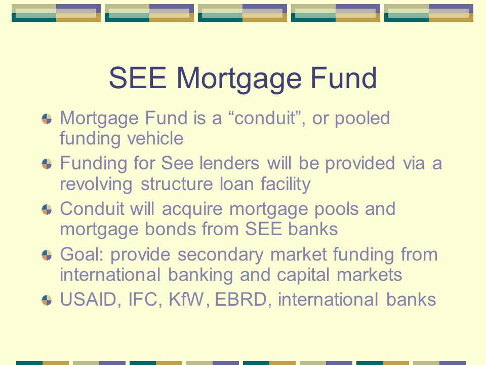 """SEE Mortgage Fund Mortgage Fund is a """"conduit"""", or pooled funding vehicle Funding for See lenders will be provided via a revolving structure loan faci"""