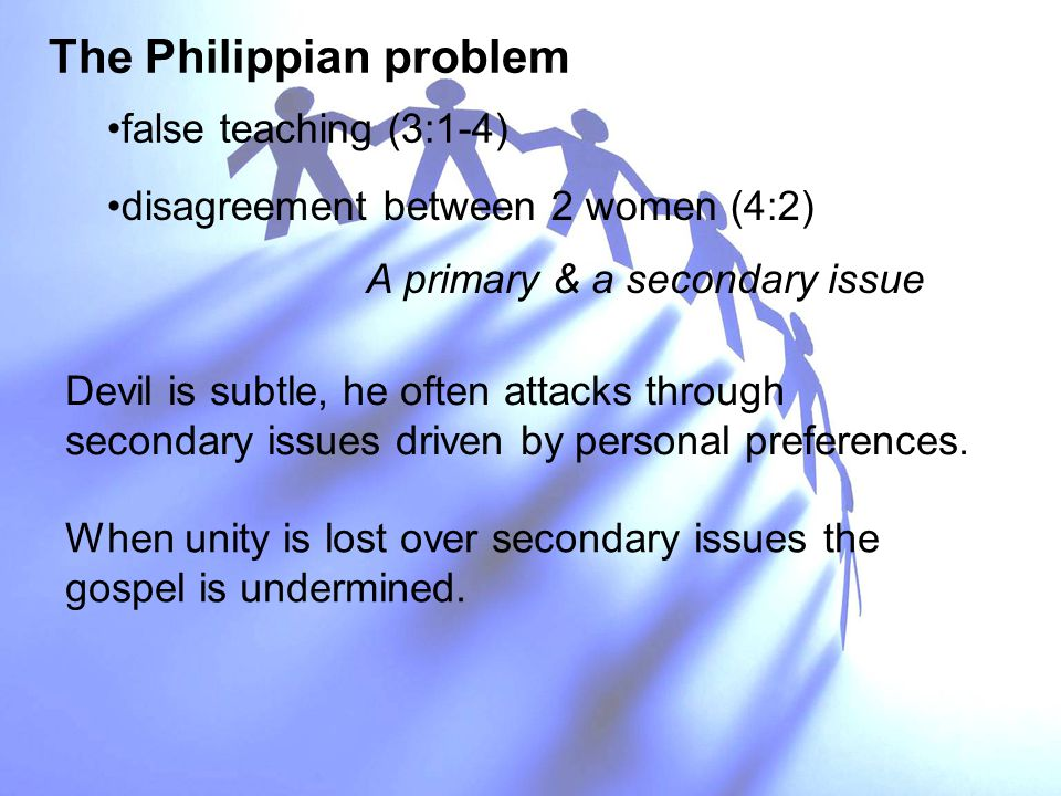 The Philippian problem When unity is lost over secondary issues the gospel is undermined. false teaching (3:1-4) disagreement between 2 women (4:2) A