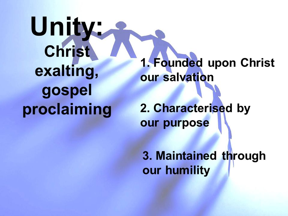 Unity: Christ exalting, gospel proclaiming 1. Founded upon Christ our salvation 2. Characterised by our purpose 3. Maintained through our humility