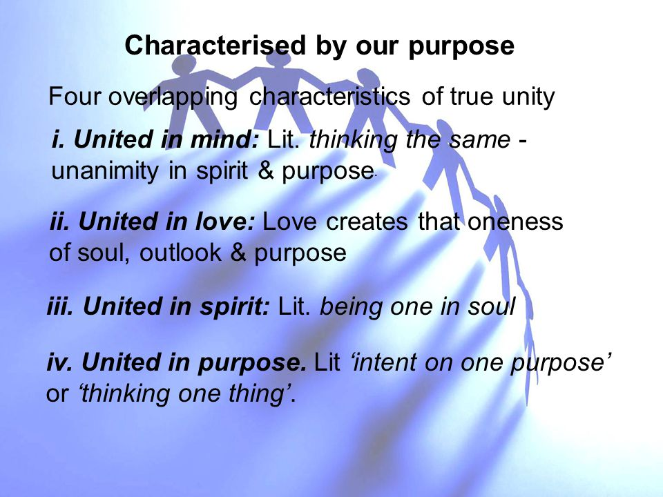 Characterised by our purpose Four overlapping characteristics of true unity i. United in mind: Lit. thinking the same - unanimity in spirit & purpose