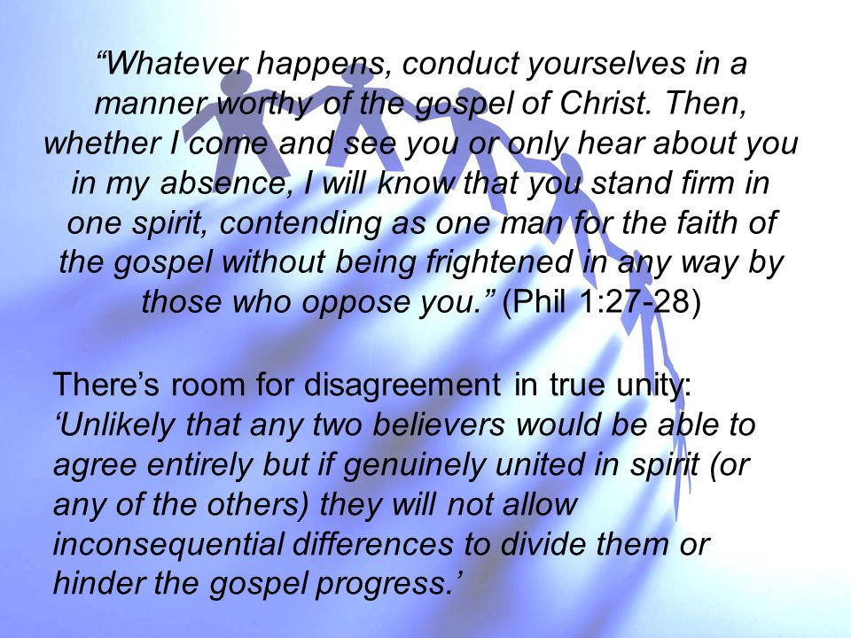 There's room for disagreement in true unity: 'Unlikely that any two believers would be able to agree entirely but if genuinely united in spirit (or any of the others) they will not allow inconsequential differences to divide them or hinder the gospel progress.' Whatever happens, conduct yourselves in a manner worthy of the gospel of Christ.