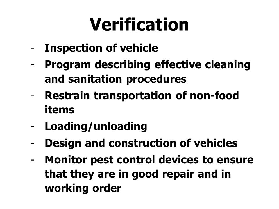 -Inspection of vehicle -Program describing effective cleaning and sanitation procedures -Restrain transportation of non-food items -Loading/unloading -Design and construction of vehicles -Monitor pest control devices to ensure that they are in good repair and in working order Verification