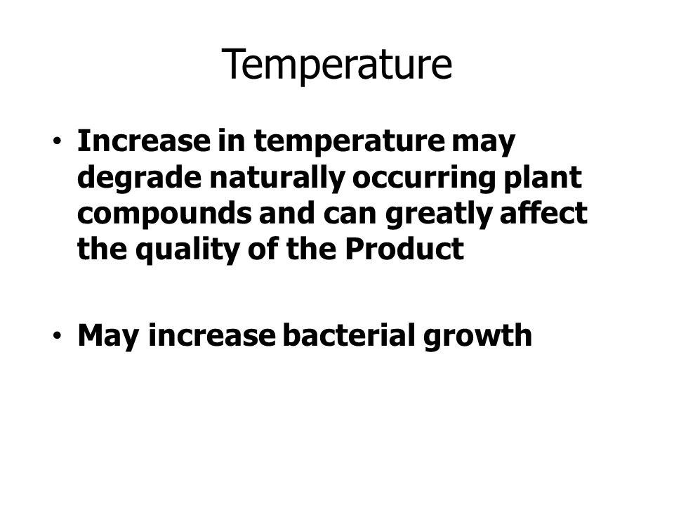 Temperature Increase in temperature may degrade naturally occurring plant compounds and can greatly affect the quality of the Product May increase bacterial growth