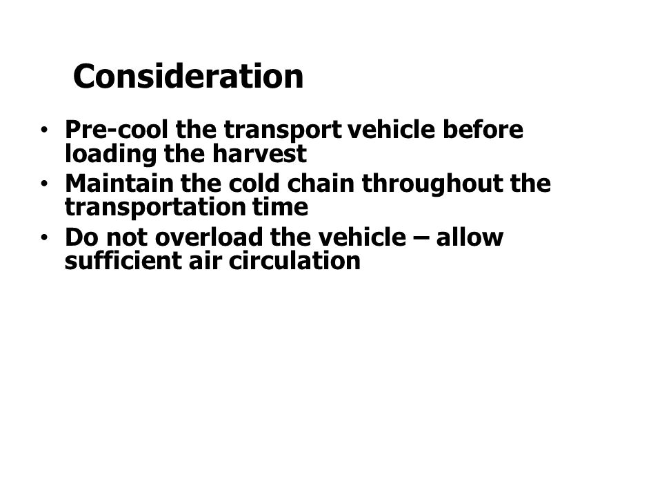 Pre-cool the transport vehicle before loading the harvest Maintain the cold chain throughout the transportation time Do not overload the vehicle – all