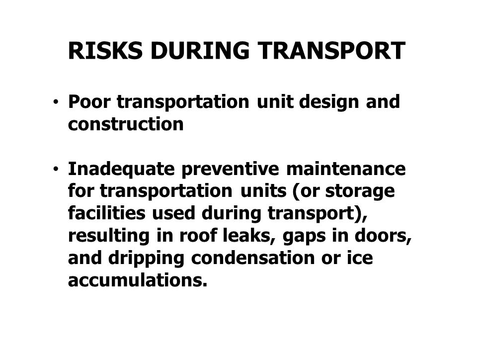 Poor transportation unit design and construction Inadequate preventive maintenance for transportation units (or storage facilities used during transport), resulting in roof leaks, gaps in doors, and dripping condensation or ice accumulations.
