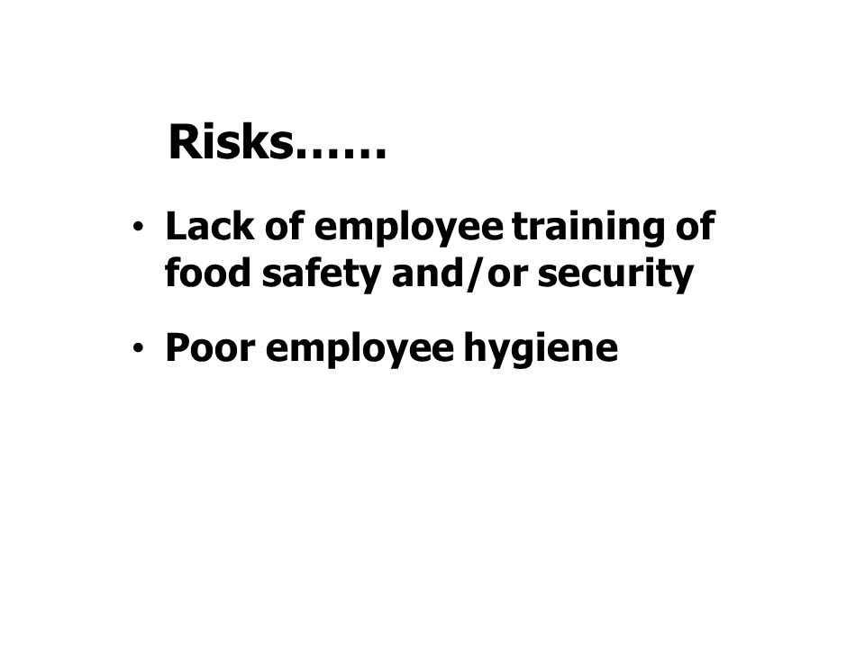 Lack of employee training of food safety and/or security Poor employee hygiene Risks……