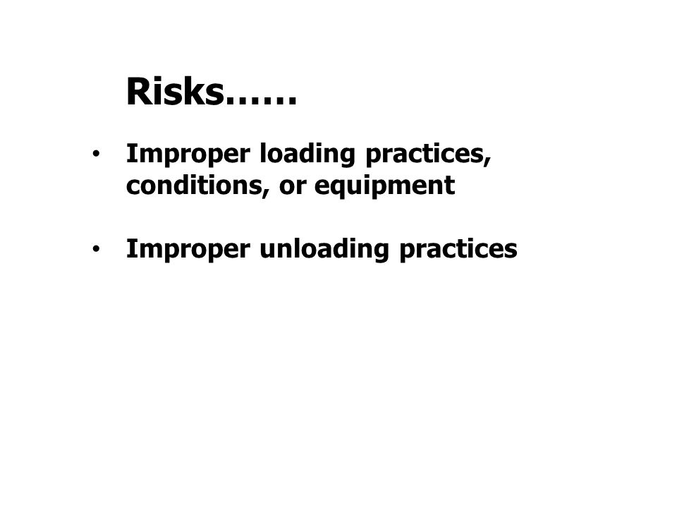 Improper loading practices, conditions, or equipment Improper unloading practices Risks……