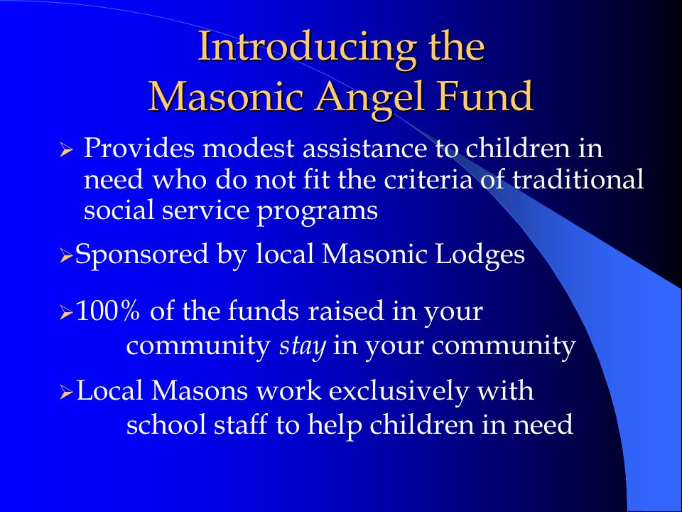 Introducing the Masonic Angel Fund  Provides modest assistance to children in need who do not fit the criteria of traditional social service programs  Sponsored by local Masonic Lodges  100% of the funds raised in your community stay in your community  Local Masons work exclusively with school staff to help children in need