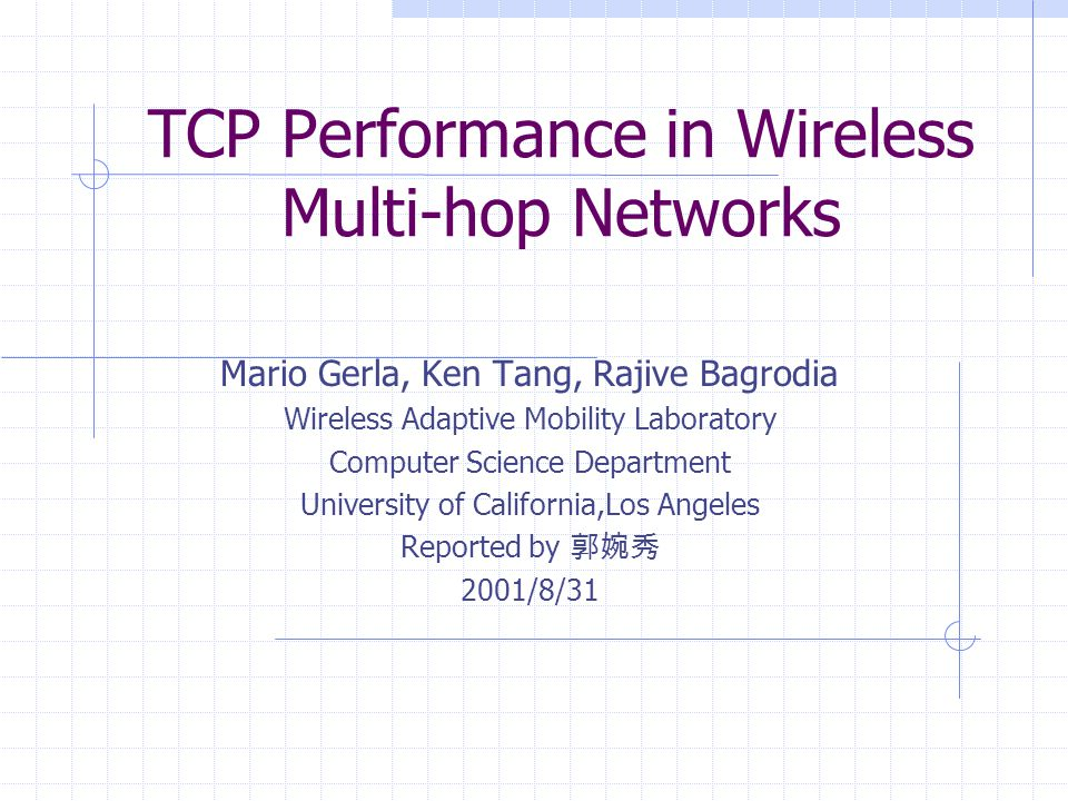 TCP Performance in Wireless Multi-hop Networks Mario Gerla, Ken Tang, Rajive Bagrodia Wireless Adaptive Mobility Laboratory Computer Science Department University of California,Los Angeles Reported by 郭婉秀 2001/8/31