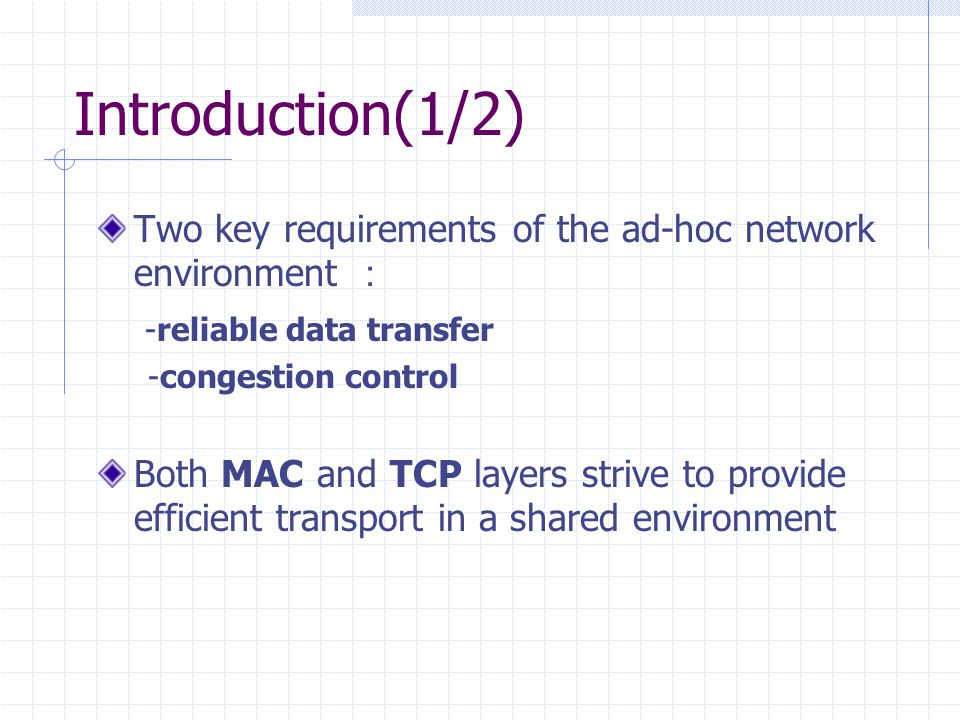 Introduction(2/2) MAC layer has only a myopic view TCP layer provides a true end-to-end control on errors and congestion Interaction between TCP and MAC layer backoff timer causes unfairness and capture condition Study the TCP/MAC layer interaction via simulation.