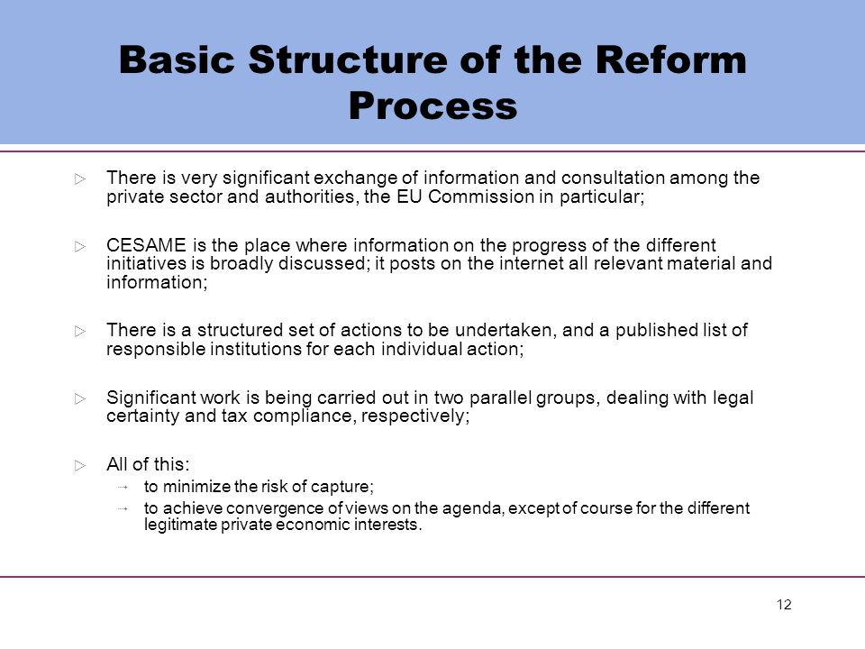 12 Basic Structure of the Reform Process  There is very significant exchange of information and consultation among the private sector and authorities, the EU Commission in particular;  CESAME is the place where information on the progress of the different initiatives is broadly discussed; it posts on the internet all relevant material and information;  There is a structured set of actions to be undertaken, and a published list of responsible institutions for each individual action;  Significant work is being carried out in two parallel groups, dealing with legal certainty and tax compliance, respectively;  All of this:  to minimize the risk of capture;  to achieve convergence of views on the agenda, except of course for the different legitimate private economic interests.