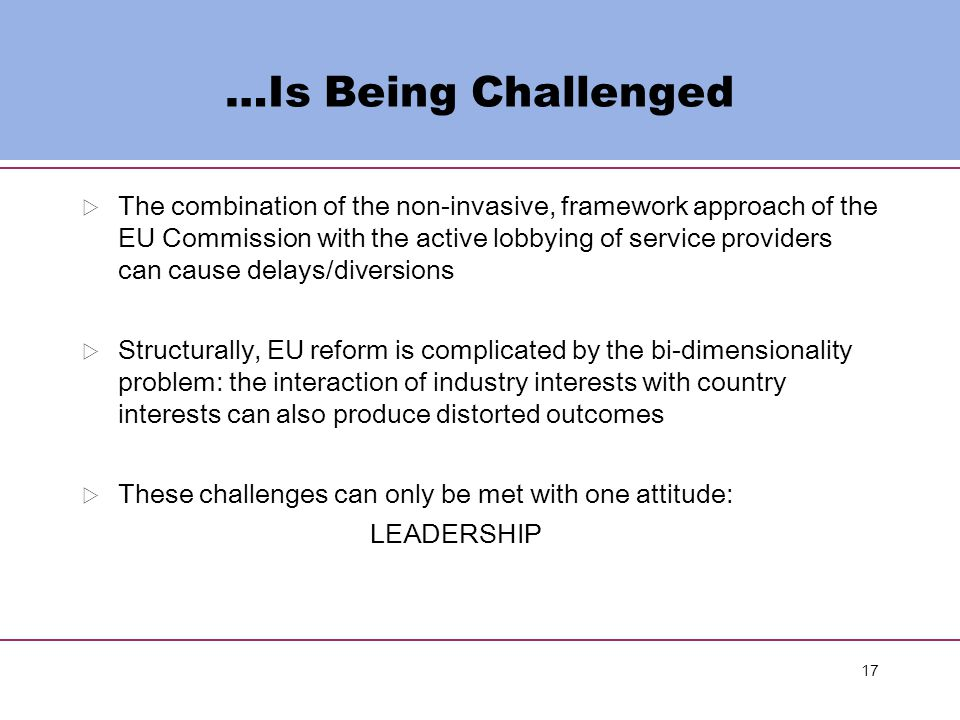 17 …Is Being Challenged  The combination of the non-invasive, framework approach of the EU Commission with the active lobbying of service providers can cause delays/diversions  Structurally, EU reform is complicated by the bi-dimensionality problem: the interaction of industry interests with country interests can also produce distorted outcomes  These challenges can only be met with one attitude: LEADERSHIP