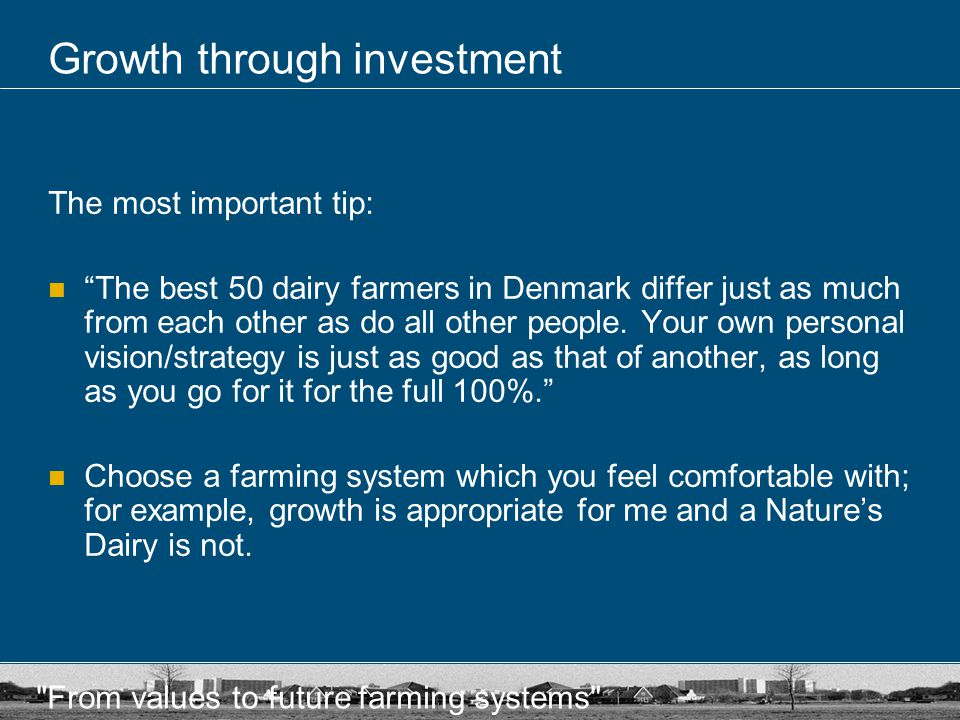 From values to future farming systems Growth through investment The most important tip: The best 50 dairy farmers in Denmark differ just as much from each other as do all other people.