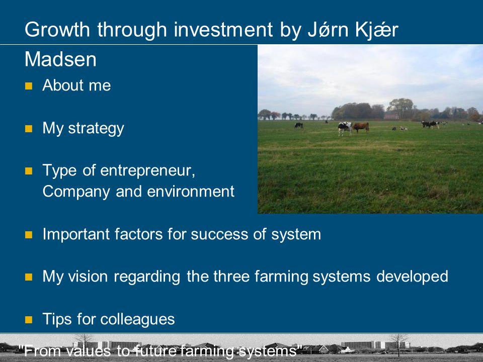 From values to future farming systems Growth through investment by Jǿrn Kjǽr Madsen Who is Jǿrn Kjǽr Madsen.