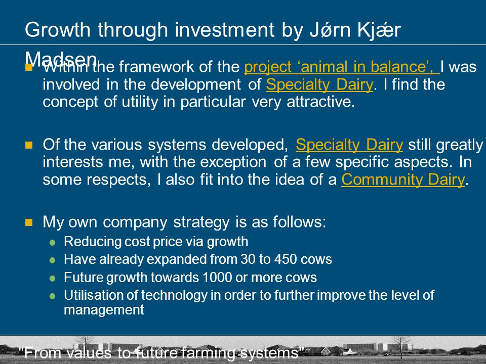 From values to future farming systems Growth through investment by Jǿrn Kjǽr Madsen Within the framework of the project 'animal in balance', I was involved in the development of Specialty Dairy.