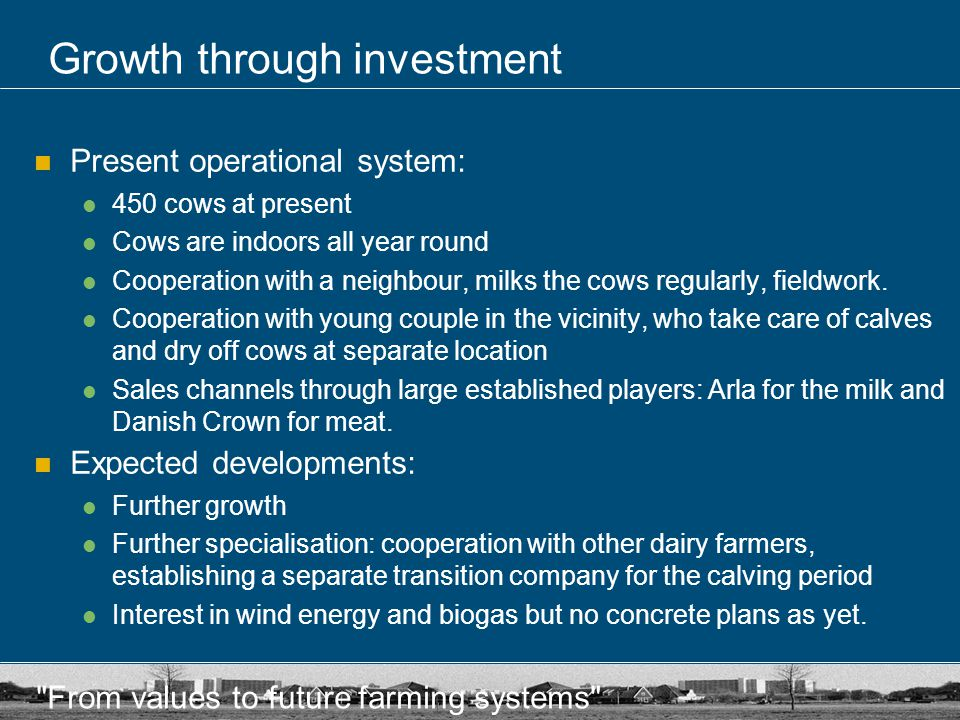 From values to future farming systems Growth through investment Present operational system: 450 cows at present Cows are indoors all year round Cooperation with a neighbour, milks the cows regularly, fieldwork.