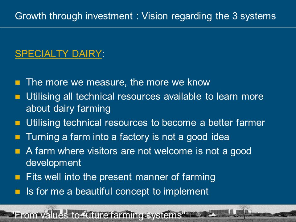 From values to future farming systems Growth through investment : Vision regarding the 3 systems NATURE'S DAIRYNATURE'S DAIRY: Nature's dairy is a plan for dreamers No control of the situation Achieving a return from nature management is not a farmer's primary concern It may be a good plan for other entrepreneurs, but not for me