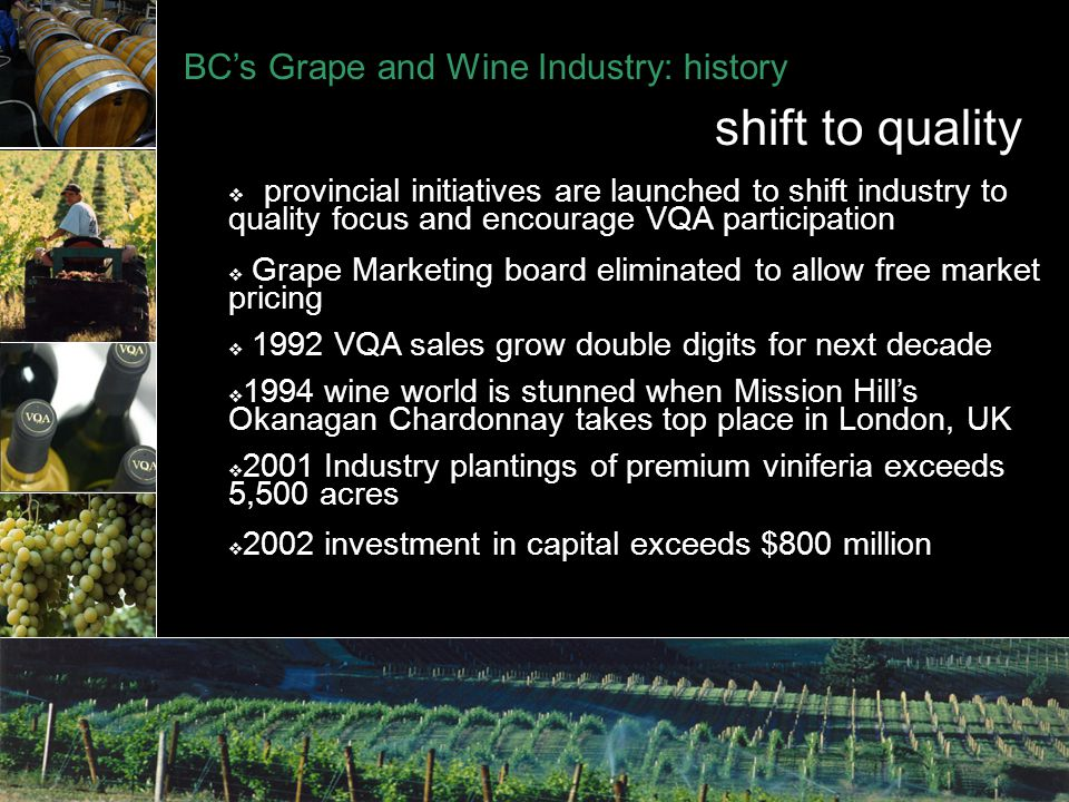  provincial initiatives are launched to shift industry to quality focus and encourage VQA participation  Grape Marketing board eliminated to allow free market pricing  1992 VQA sales grow double digits for next decade  1994 wine world is stunned when Mission Hill's Okanagan Chardonnay takes top place in London, UK  2001 Industry plantings of premium viniferia exceeds 5,500 acres  2002 investment in capital exceeds $800 million BC's Grape and Wine Industry: history shift to quality