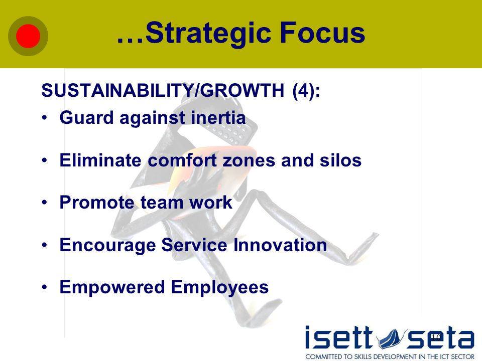 10 …Strategic Focus SUSTAINABILITY/GROWTH (4): Guard against inertia Eliminate comfort zones and silos Promote team work Encourage Service Innovation