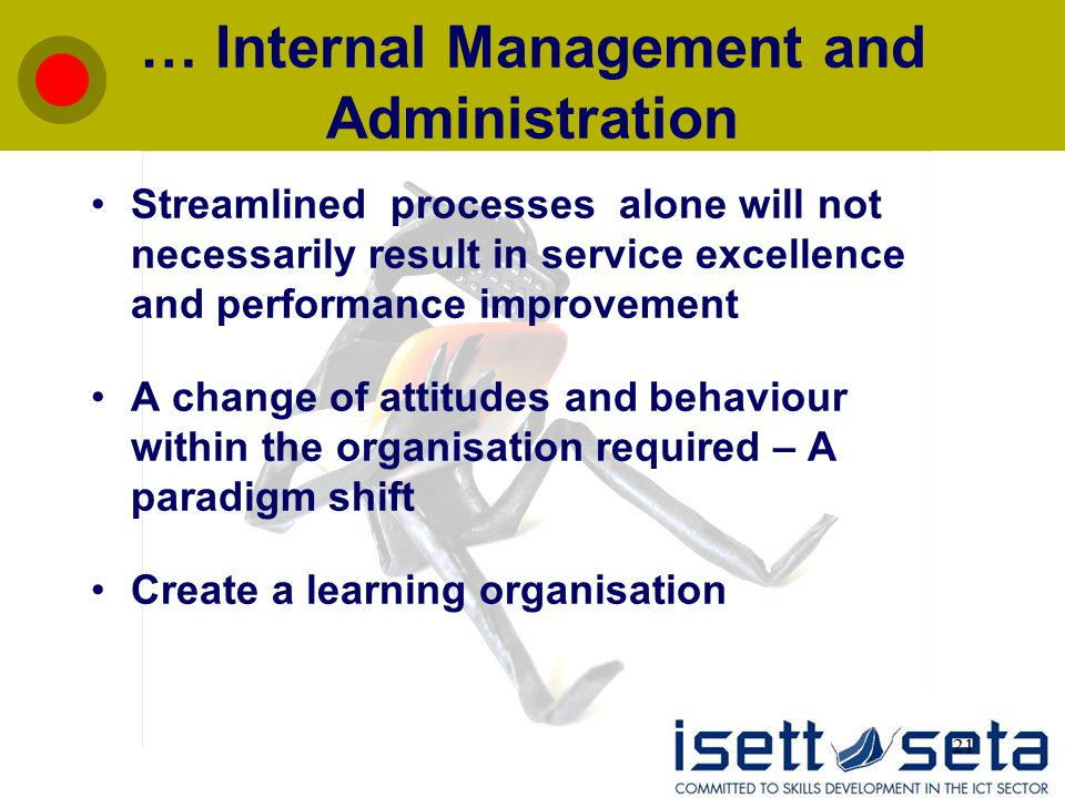 21 … Internal Management and Administration Streamlined processes alone will not necessarily result in service excellence and performance improvement