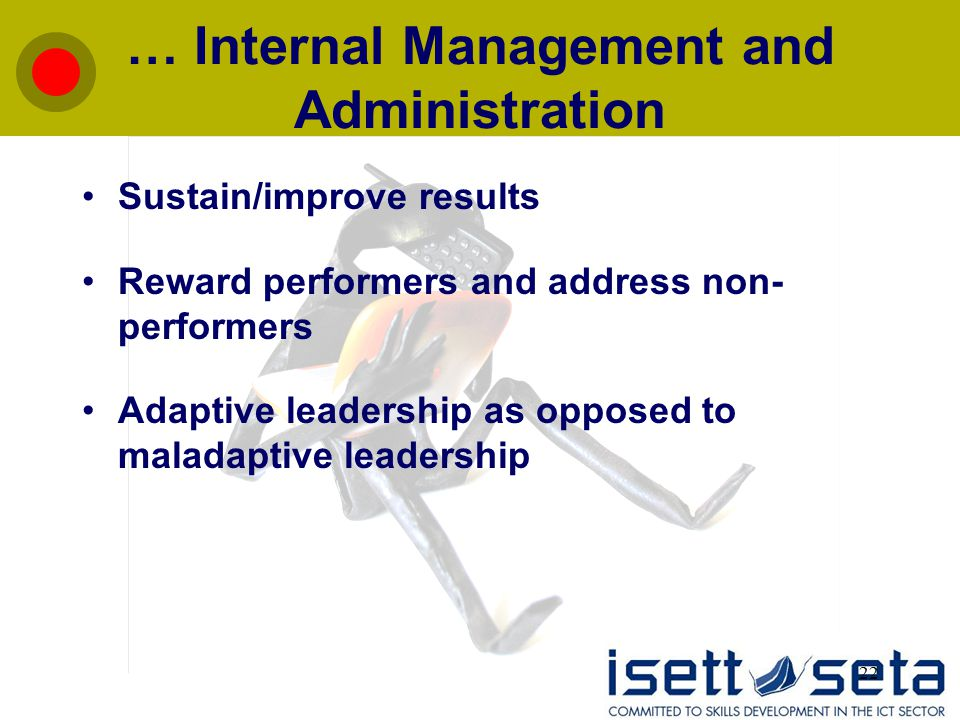 22 … Internal Management and Administration Sustain/improve results Reward performers and address non- performers Adaptive leadership as opposed to maladaptive leadership