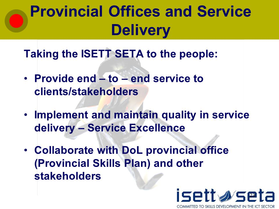 23 Provincial Offices and Service Delivery Taking the ISETT SETA to the people: Provide end – to – end service to clients/stakeholders Implement and maintain quality in service delivery – Service Excellence Collaborate with DoL provincial office (Provincial Skills Plan) and other stakeholders