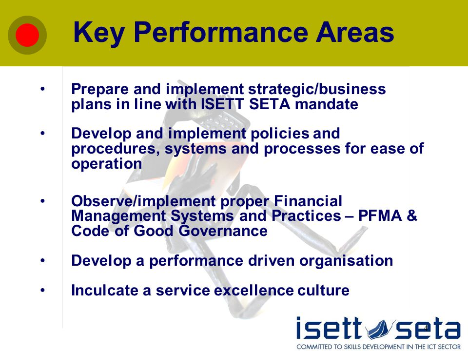 4 Key Performance Areas Prepare and implement strategic/business plans in line with ISETT SETA mandate Develop and implement policies and procedures,