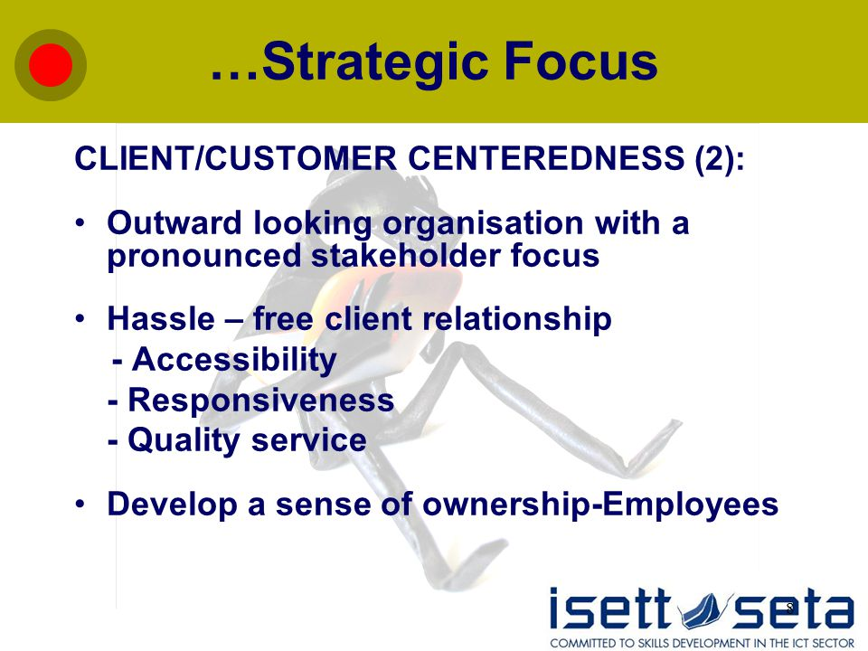 8 …Strategic Focus CLIENT/CUSTOMER CENTEREDNESS (2): Outward looking organisation with a pronounced stakeholder focus Hassle – free client relationshi