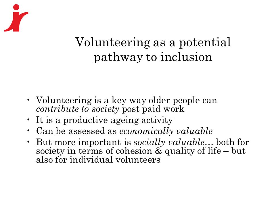 Volunteering as a potential pathway to inclusion Volunteering is a key way older people can contribute to society post paid work It is a productive ag