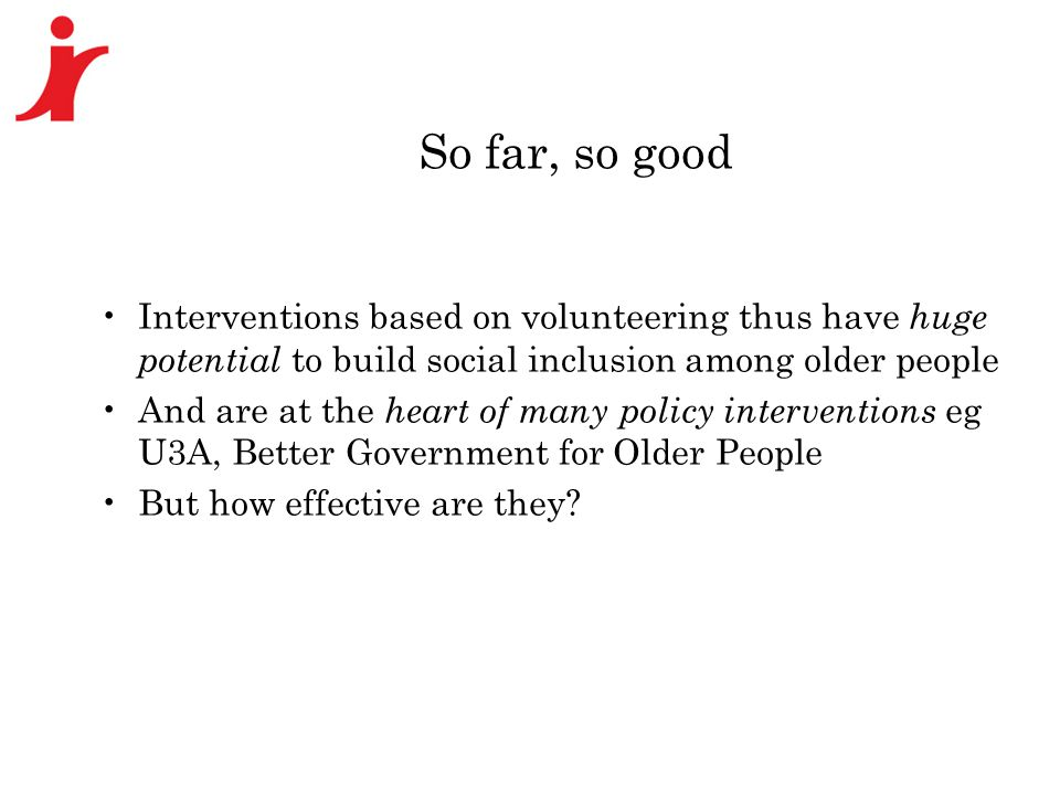 So far, so good Interventions based on volunteering thus have huge potential to build social inclusion among older people And are at the heart of many policy interventions eg U3A, Better Government for Older People But how effective are they?