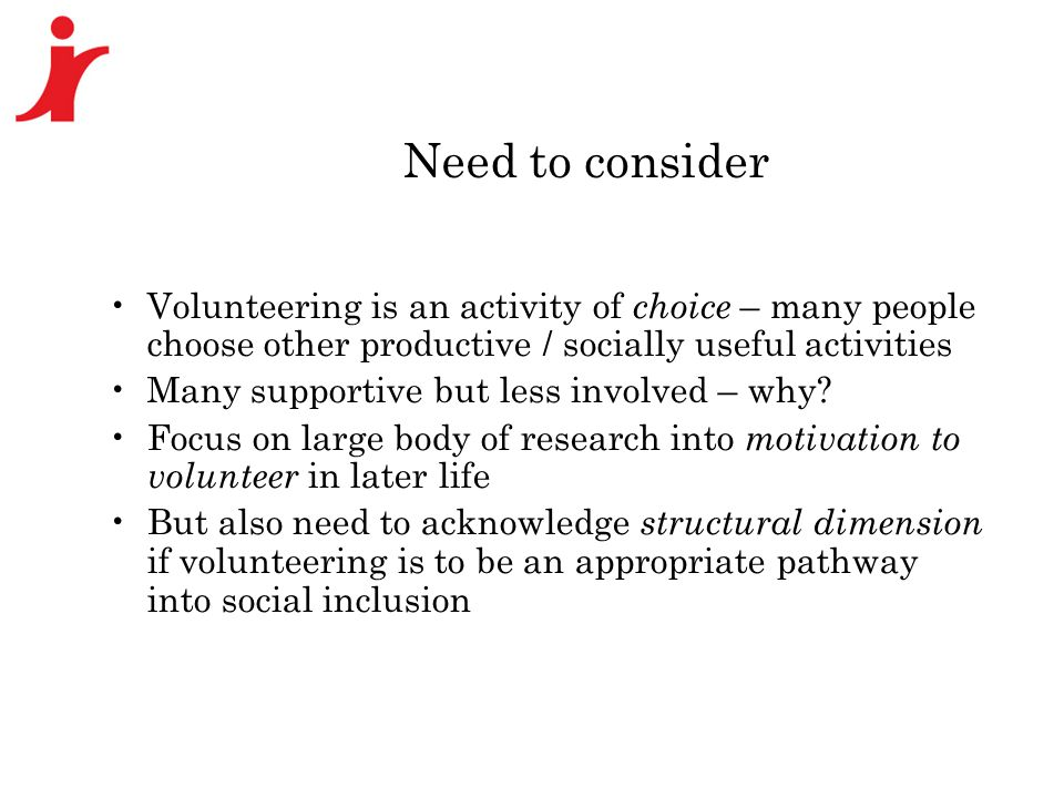 Need to consider Volunteering is an activity of choice – many people choose other productive / socially useful activities Many supportive but less involved – why.