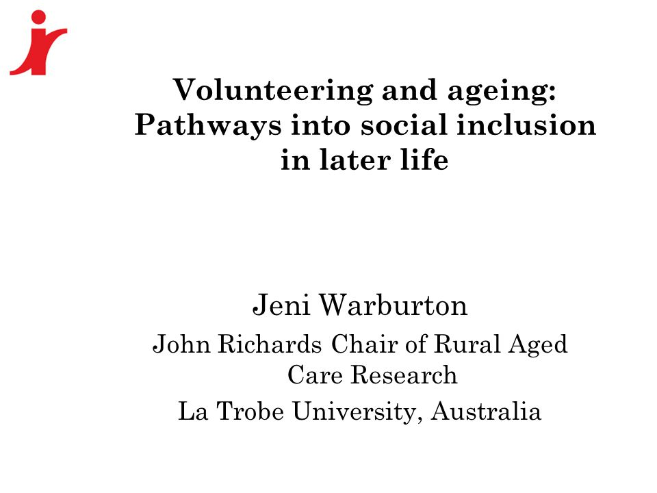 Volunteering and ageing: Pathways into social inclusion in later life Jeni Warburton John Richards Chair of Rural Aged Care Research La Trobe Universi