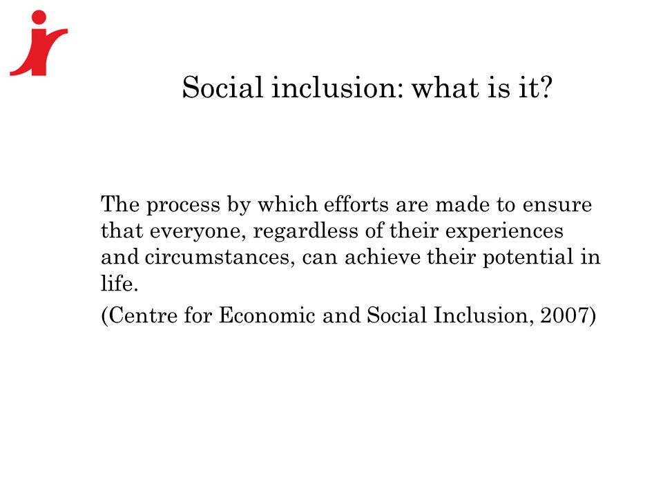 Social inclusion: what is it? The process by which efforts are made to ensure that everyone, regardless of their experiences and circumstances, can ac