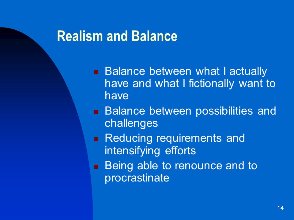 14 Realism and Balance Balance between what I actually have and what I fictionally want to have Balance between possibilities and challenges Reducing requirements and intensifying efforts Being able to renounce and to procrastinate