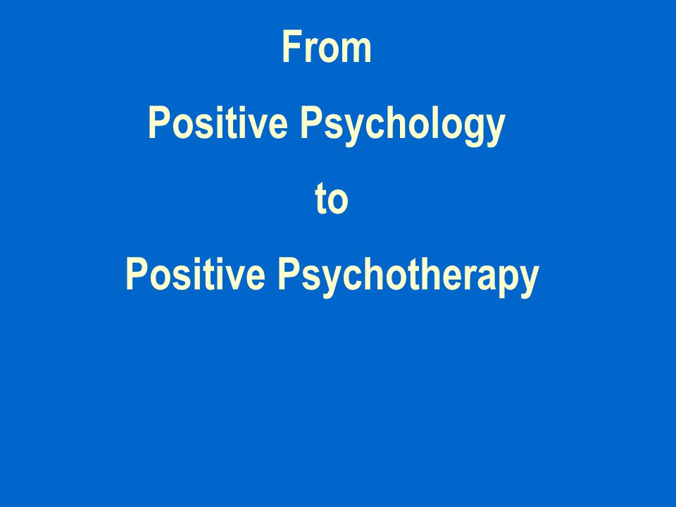 From Positive Psychology to Positive Psychotherapy