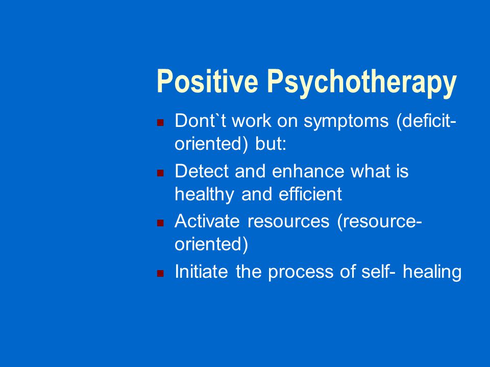 Positive Psychotherapy Dont`t work on symptoms (deficit- oriented) but: Detect and enhance what is healthy and efficient Activate resources (resource- oriented) Initiate the process of self- healing