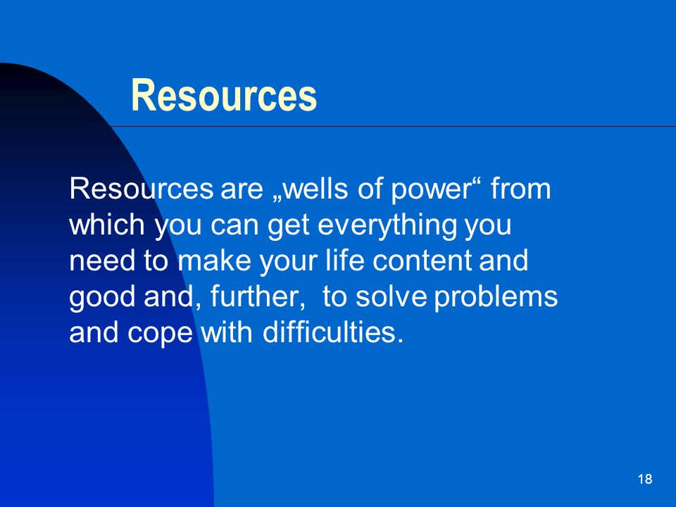 "18 Resources Resources are ""wells of power from which you can get everything you need to make your life content and good and, further, to solve problems and cope with difficulties."