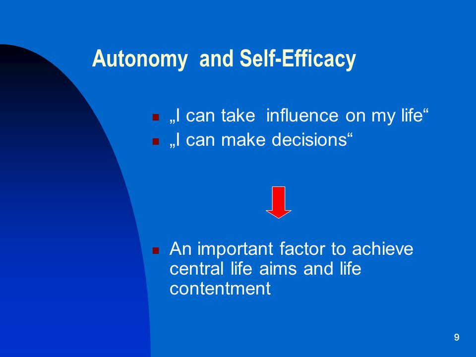 "9 Autonomy and Self-Efficacy ""I can take influence on my life ""I can make decisions An important factor to achieve central life aims and life contentment"